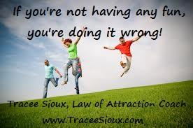 If you're not having fun, you're doing it wrong!