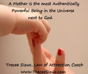 Next to God, a mother is the most authentically powerful being in the universe.